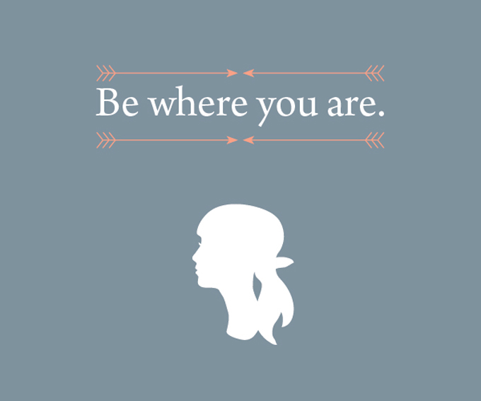 My Prudent Advice: Be where you are.